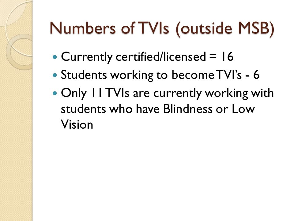 Numbers of TVIs (outside MSB) Currently certified/licensed = 16 Students working to become TVI's - 6 Only 11 TVIs are currently working with students who have Blindness or Low Vision