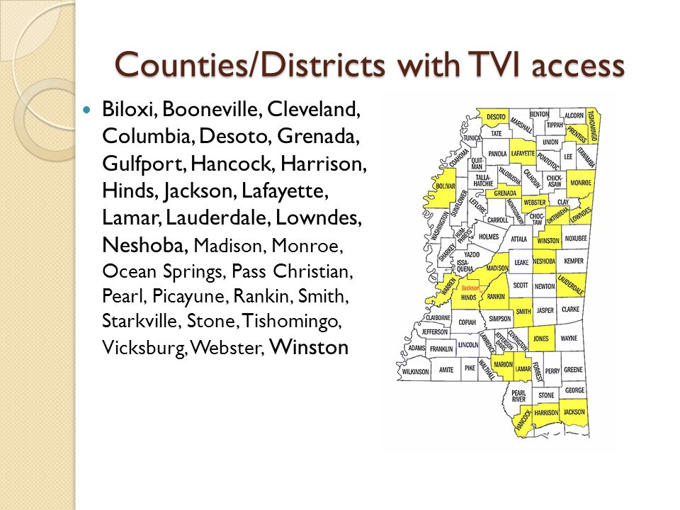 Counties/Districts with TVI access Biloxi, Booneville, Cleveland, Columbia, Desoto, Grenada, Gulfport, Hancock, Harrison, Hinds, Jackson, Lafayette, Lamar, Lauderdale, Lowndes, Neshoba, Madison, Monroe, Ocean Springs, Pass Christian, Pearl, Picayune, Rankin, Smith, Starkville, Stone, Tishomingo, Vicksburg, Webster, Winston