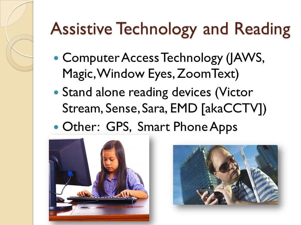 Assistive Technology and Reading Computer Access Technology (JAWS, Magic, Window Eyes, ZoomText) Stand alone reading devices (Victor Stream, Sense, Sara, EMD [akaCCTV]) Other: GPS, Smart Phone Apps
