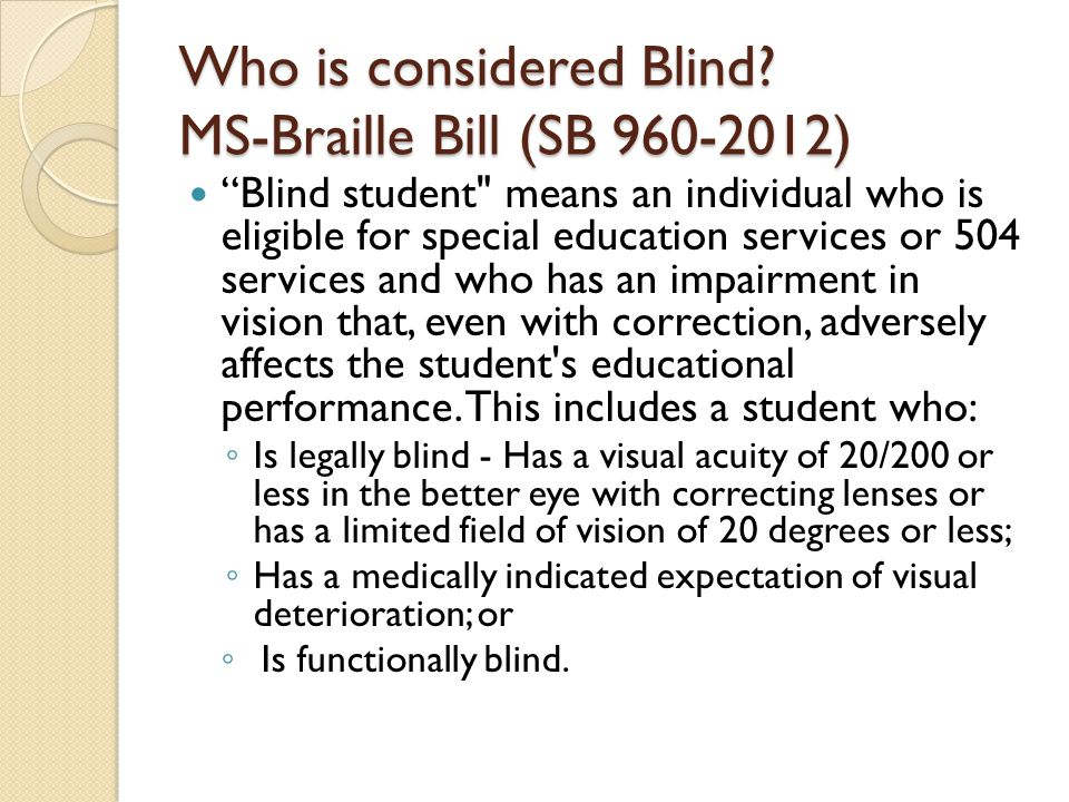 Blind student means an individual who is eligible for special education services or 504 services and who has an impairment in vision that, even with correction, adversely affects the student s educational performance.