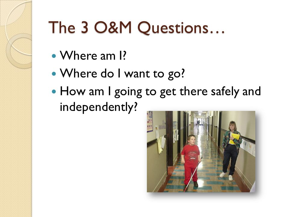 The 3 O&M Questions… Where am I. Where do I want to go.