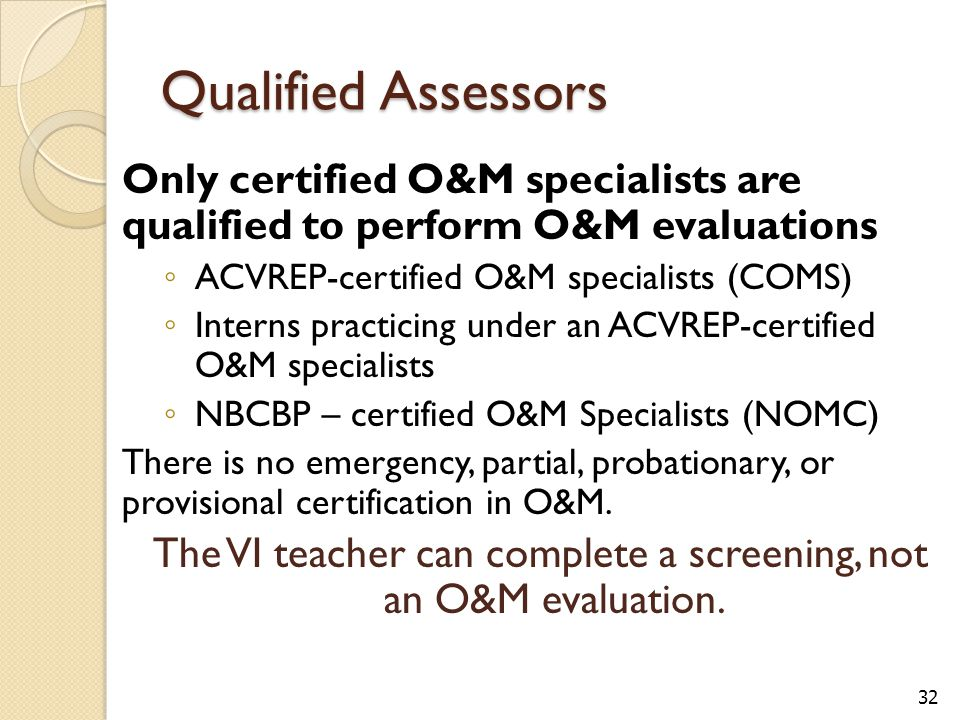 Qualified Assessors Only certified O&M specialists are qualified to perform O&M evaluations ◦ ACVREP-certified O&M specialists (COMS) ◦ Interns practicing under an ACVREP-certified O&M specialists ◦ NBCBP – certified O&M Specialists (NOMC) There is no emergency, partial, probationary, or provisional certification in O&M.