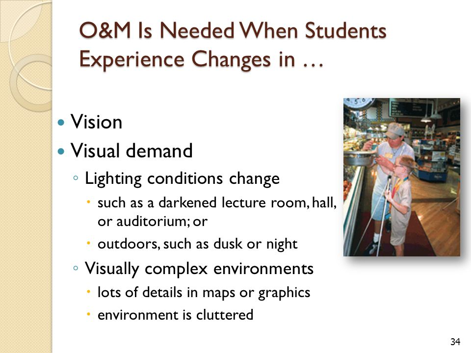 34 O&M Is Needed When Students Experience Changes in … Vision Visual demand ◦ Lighting conditions change  such as a darkened lecture room, hall, or auditorium; or  outdoors, such as dusk or night ◦ Visually complex environments  lots of details in maps or graphics  environment is cluttered