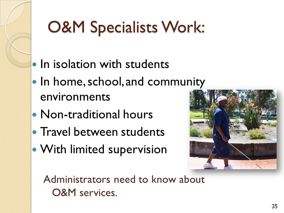 O&M Specialists Work: In isolation with students In home, school, and community environments Non-traditional hours Travel between students With limited supervision Administrators need to know about O&M services.