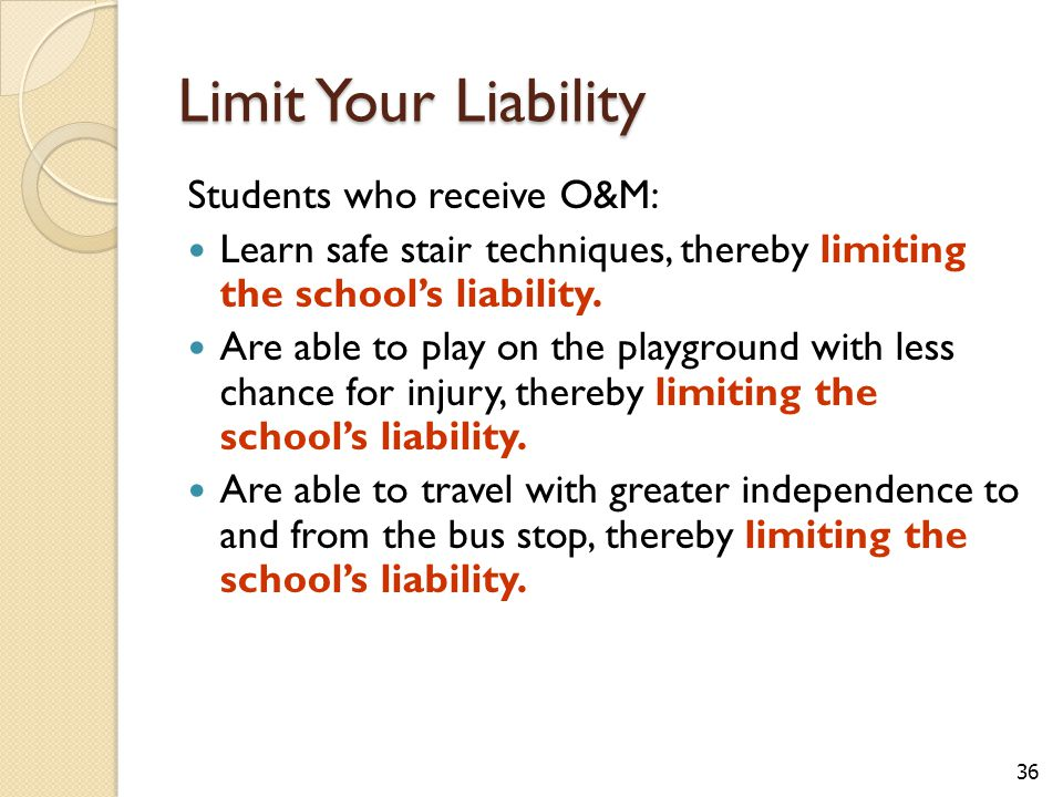 36 Limit Your Liability Students who receive O&M: Learn safe stair techniques, thereby limiting the school's liability.