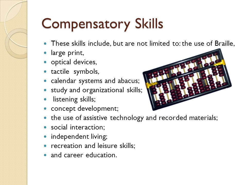 Compensatory Skills These skills include, but are not limited to: the use of Braille, large print, optical devices, tactile symbols, calendar systems and abacus; study and organizational skills; listening skills; concept development; the use of assistive technology and recorded materials; social interaction; independent living; recreation and leisure skills; and career education.