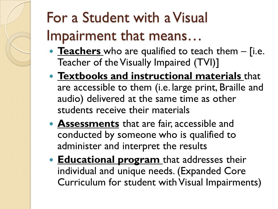 For a Student with a Visual Impairment that means… Teachers who are qualified to teach them – [i.e.