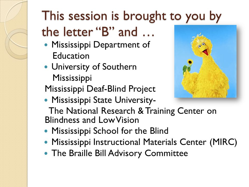 This session is brought to you by the letter B and … Mississippi Department of Education University of Southern Mississippi Mississippi Deaf-Blind Project Mississippi State University- The National Research & Training Center on Blindness and Low Vision Mississippi School for the Blind Mississippi Instructional Materials Center (MIRC) The Braille Bill Advisory Committee
