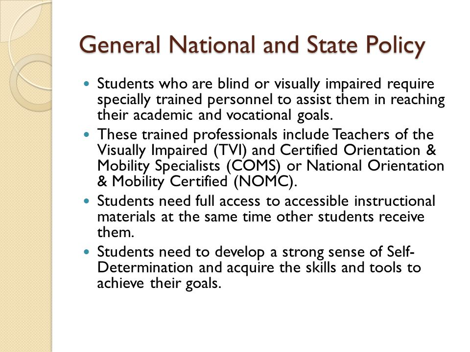 General National and State Policy Students who are blind or visually impaired require specially trained personnel to assist them in reaching their academic and vocational goals.