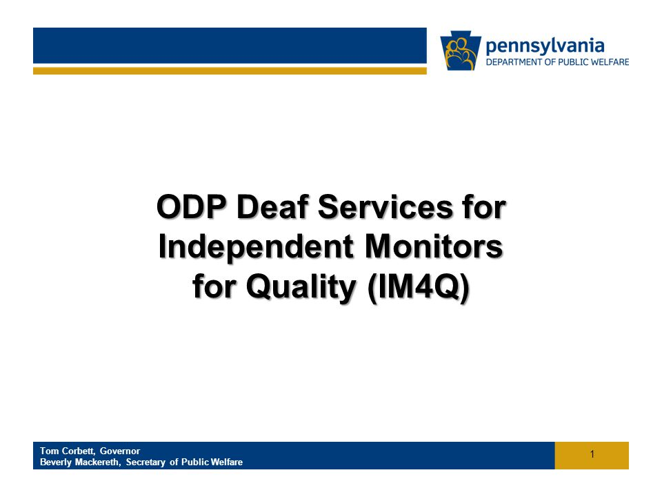 Click to add footer text Tom Corbett, Governor Beverly Mackereth, Secretary of Public Welfare Office of Developmental Programs ODP Deaf Services for Independent Monitors for Quality (IM4Q) 1