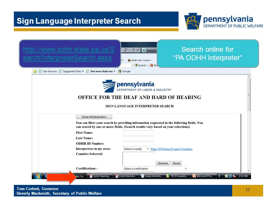 Click to add footer text Tom Corbett, Governor Beverly Mackereth, Secretary of Public Welfare Sign Language Interpreter Search Search online for PA ODHH Interpreter http://www.odhh.state.pa.us/S earch/InterpreterSearch.aspx 17