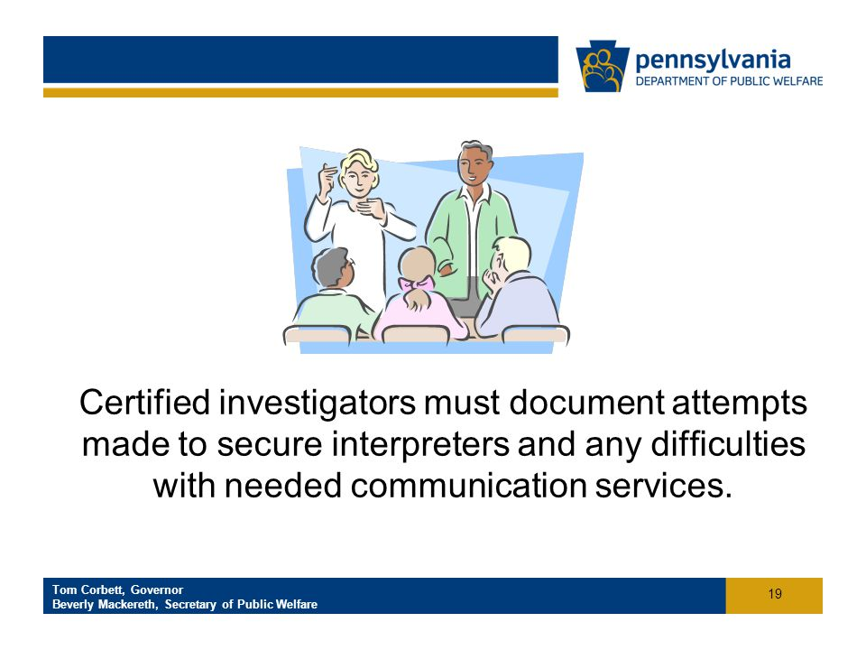 Click to add footer text Tom Corbett, Governor Beverly Mackereth, Secretary of Public Welfare Certified investigators must document attempts made to secure interpreters and any difficulties with needed communication services.