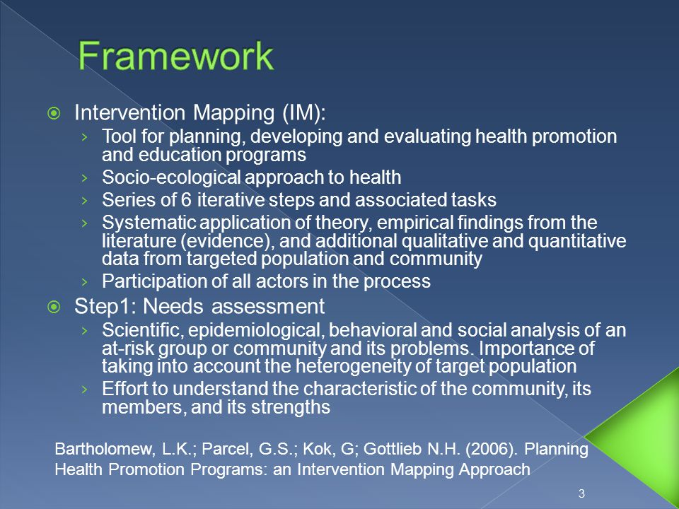  Intervention Mapping (IM): › Tool for planning, developing and evaluating health promotion and education programs › Socio-ecological approach to health › Series of 6 iterative steps and associated tasks › Systematic application of theory, empirical findings from the literature (evidence), and additional qualitative and quantitative data from targeted population and community › Participation of all actors in the process  Step1: Needs assessment › Scientific, epidemiological, behavioral and social analysis of an at-risk group or community and its problems.