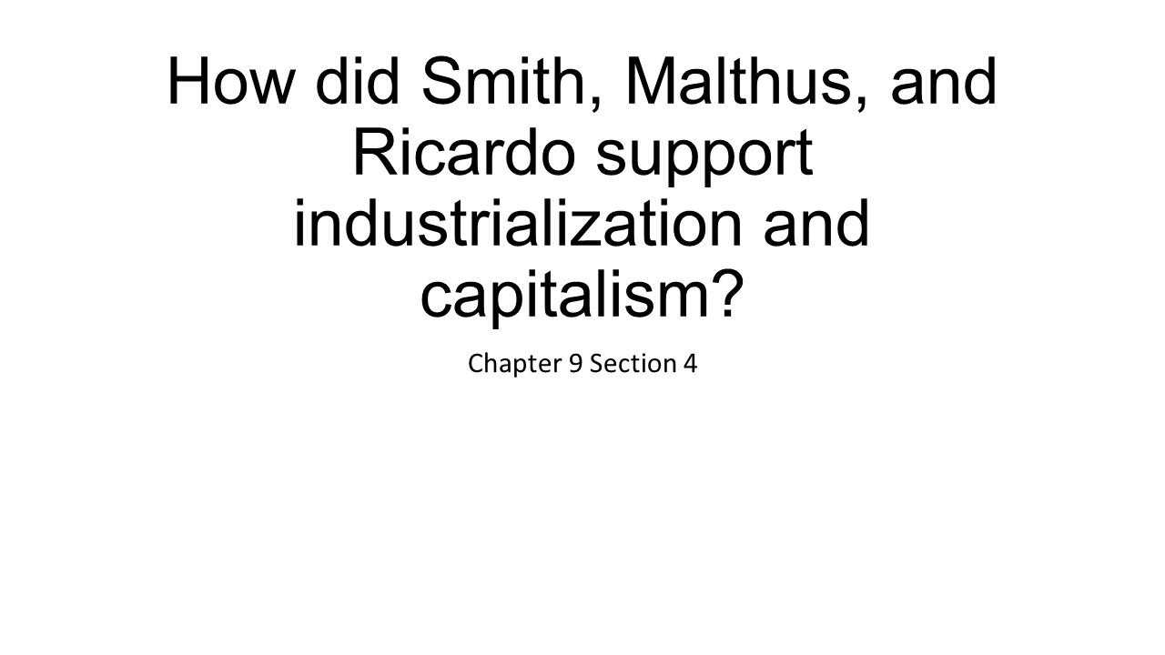 How did Smith, Malthus, and Ricardo support industrialization and capitalism? Chapter 9 Section 4