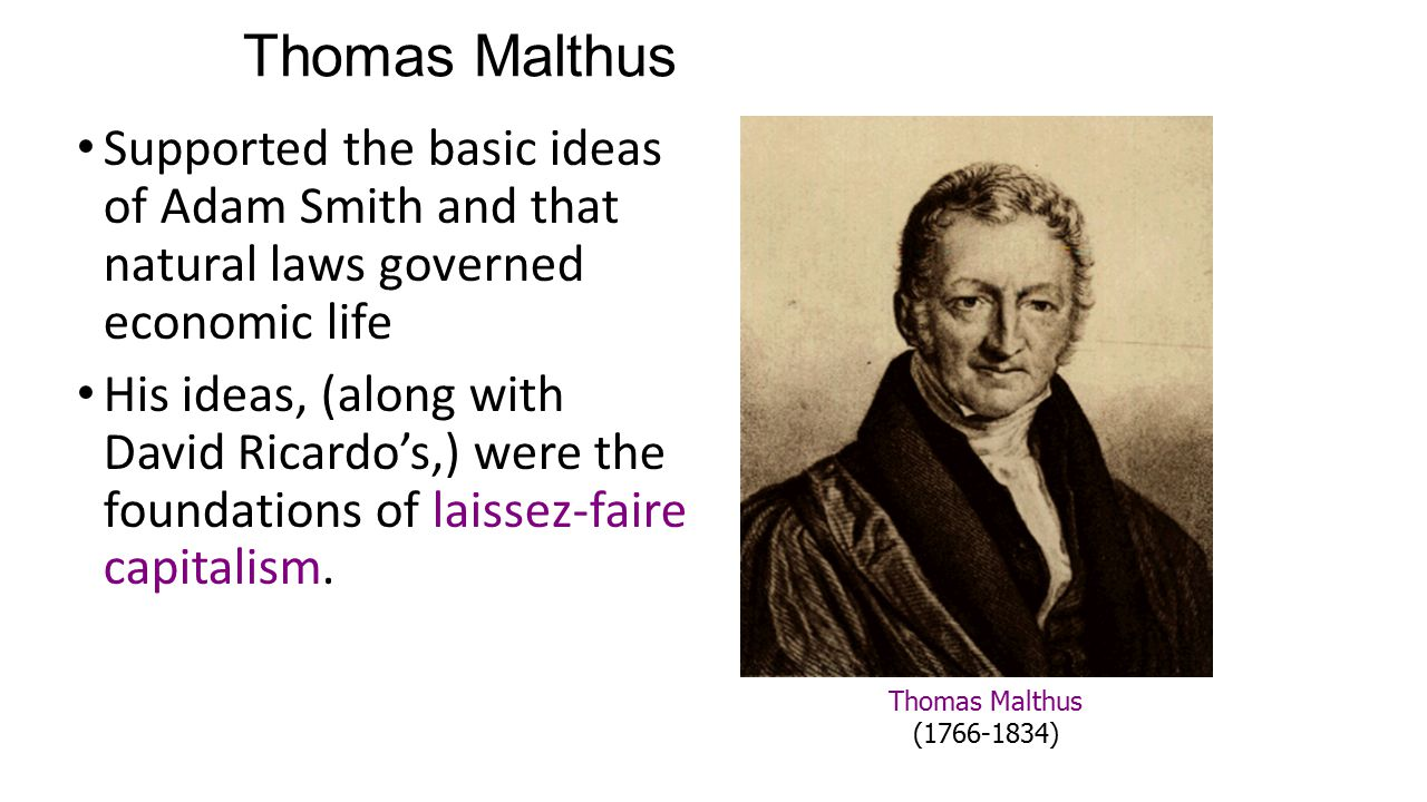 Thomas Malthus Supported the basic ideas of Adam Smith and that natural laws governed economic life His ideas, (along with David Ricardo's,) were the foundations of laissez-faire capitalism.