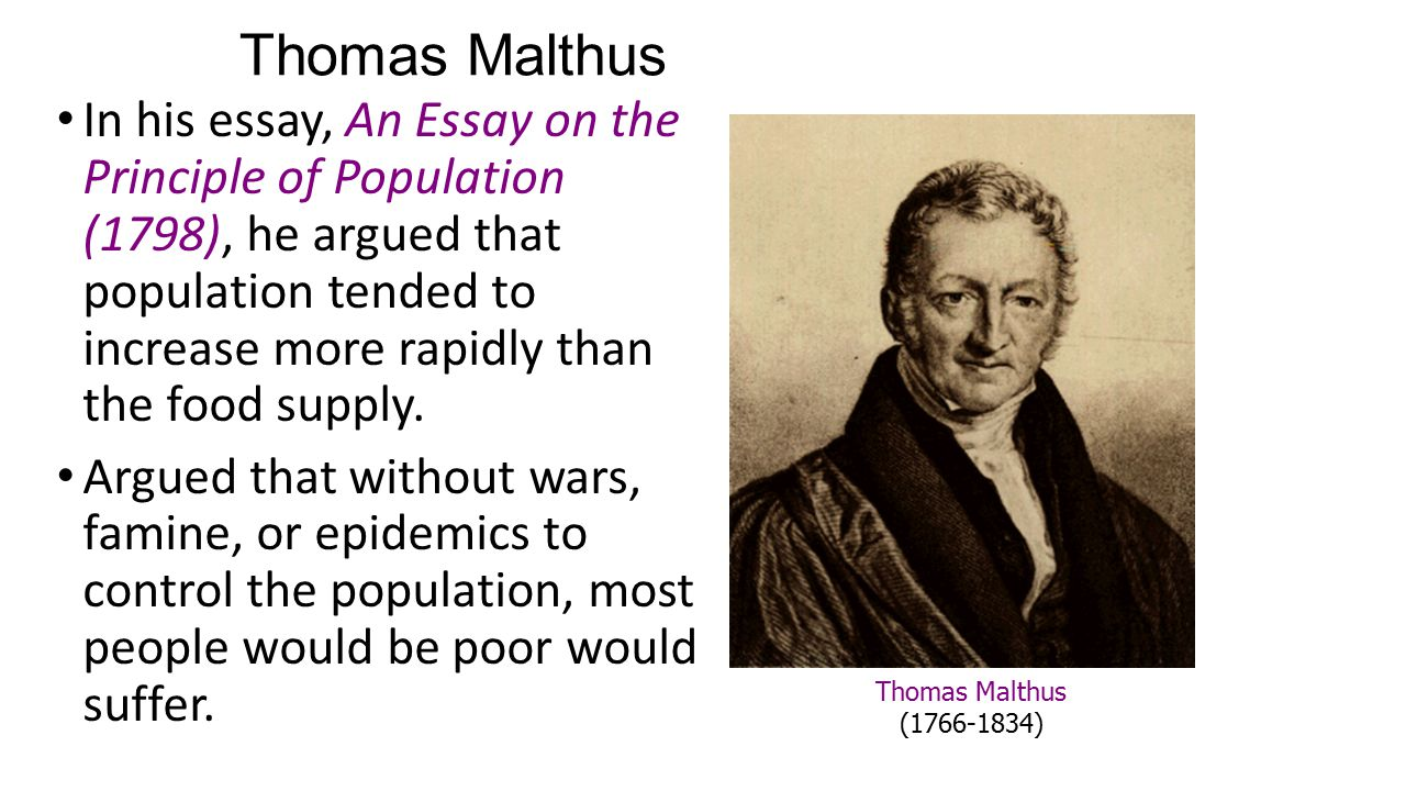 Thomas Malthus In his essay, An Essay on the Principle of Population (1798), he argued that population tended to increase more rapidly than the food supply.