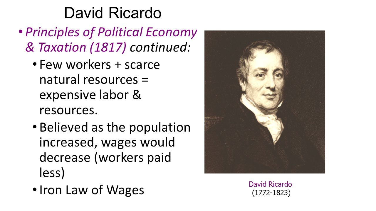 David Ricardo Principles of Political Economy & Taxation (1817) continued: Few workers + scarce natural resources = expensive labor & resources. Belie
