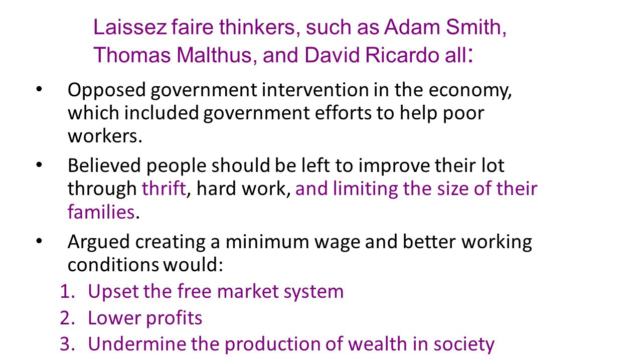 Laissez faire thinkers, such as Adam Smith, Thomas Malthus, and David Ricardo all : Opposed government intervention in the economy, which included gov