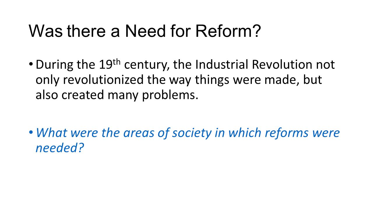 Was there a Need for Reform? During the 19 th century, the Industrial Revolution not only revolutionized the way things were made, but also created ma