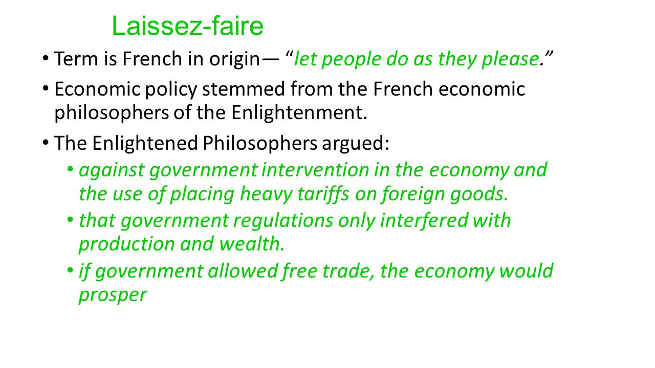 Laissez-faire Term is French in origin— let people do as they please. Economic policy stemmed from the French economic philosophers of the Enlightenment.