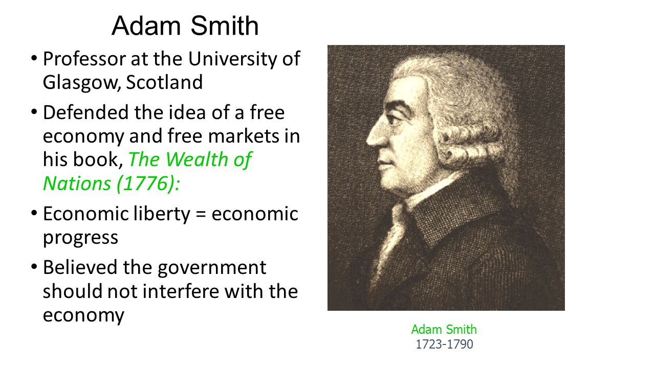 Adam Smith Professor at the University of Glasgow, Scotland Defended the idea of a free economy and free markets in his book, The Wealth of Nations (1
