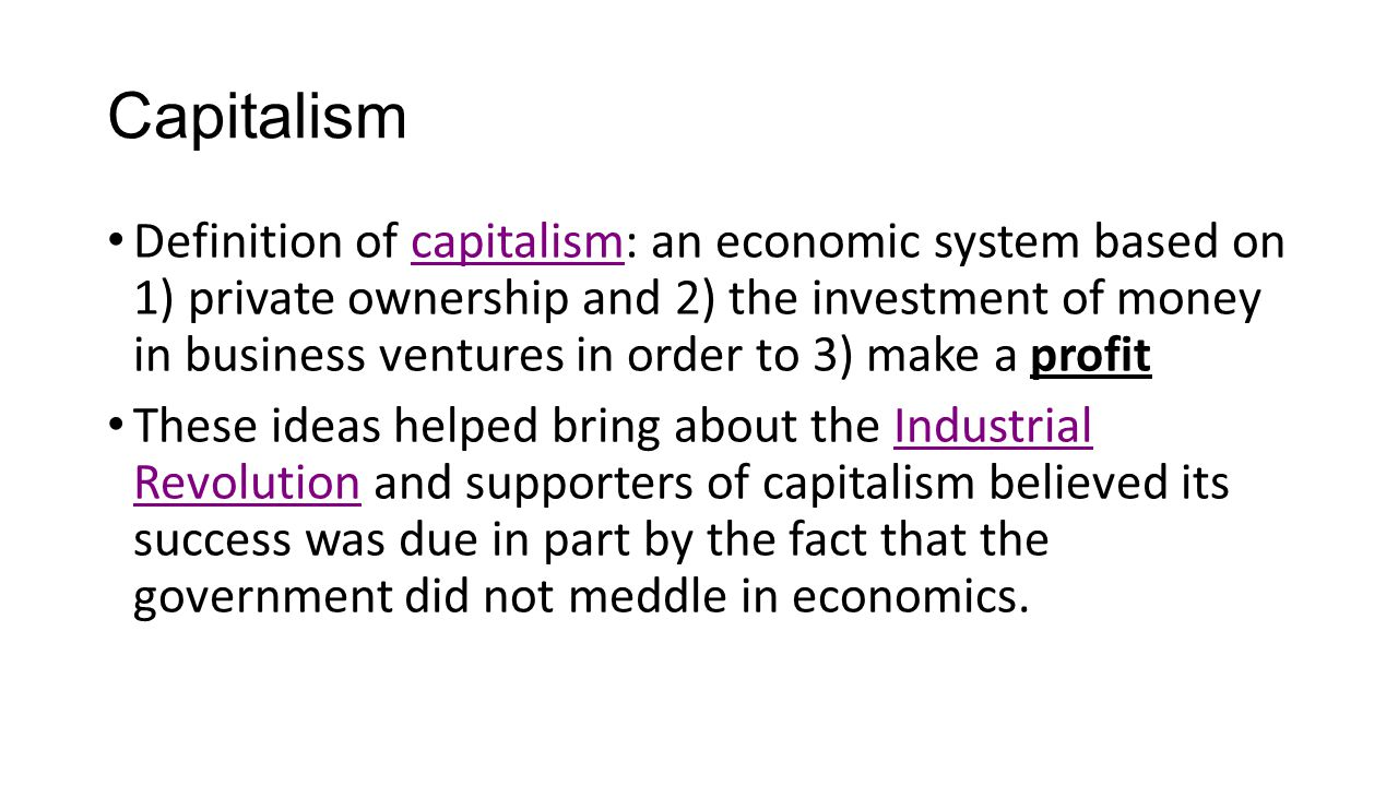 Capitalism Definition of capitalism: an economic system based on 1) private ownership and 2) the investment of money in business ventures in order to 3) make a profit These ideas helped bring about the Industrial Revolution and supporters of capitalism believed its success was due in part by the fact that the government did not meddle in economics.