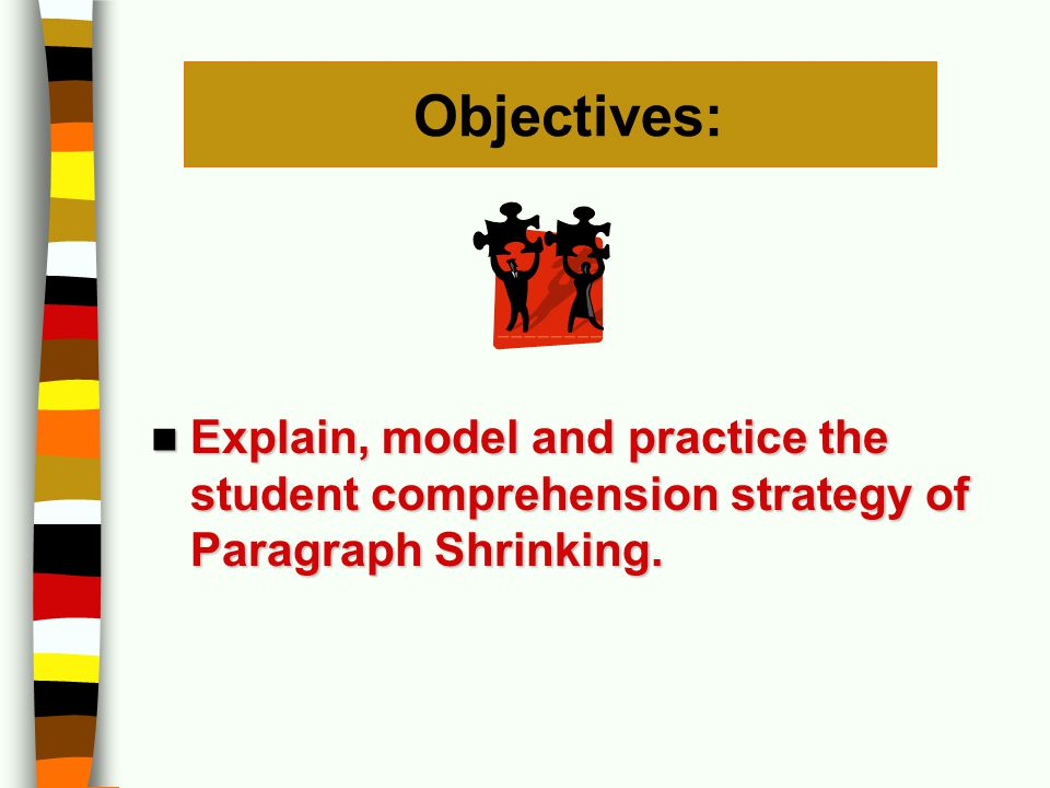 Objectives: Explain, model and practice the student comprehension strategy of Paragraph Shrinking. Explain, model and practice the student comprehensi