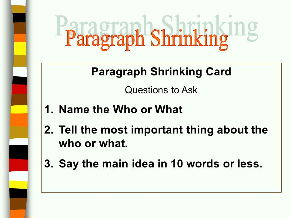 Paragraph Shrinking Card Questions to Ask 1.Name the Who or What 2.Tell the most important thing about the who or what. 3.Say the main idea in 10 word