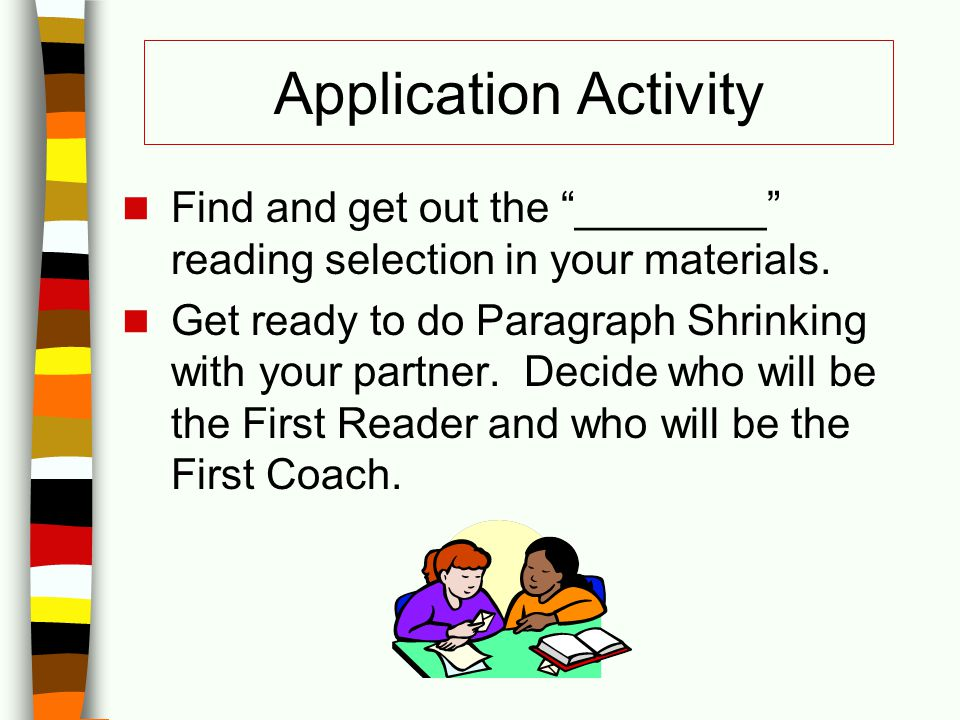 "Application Activity Find and get out the ""________"" reading selection in your materials. Get ready to do Paragraph Shrinking with your partner. Decid"