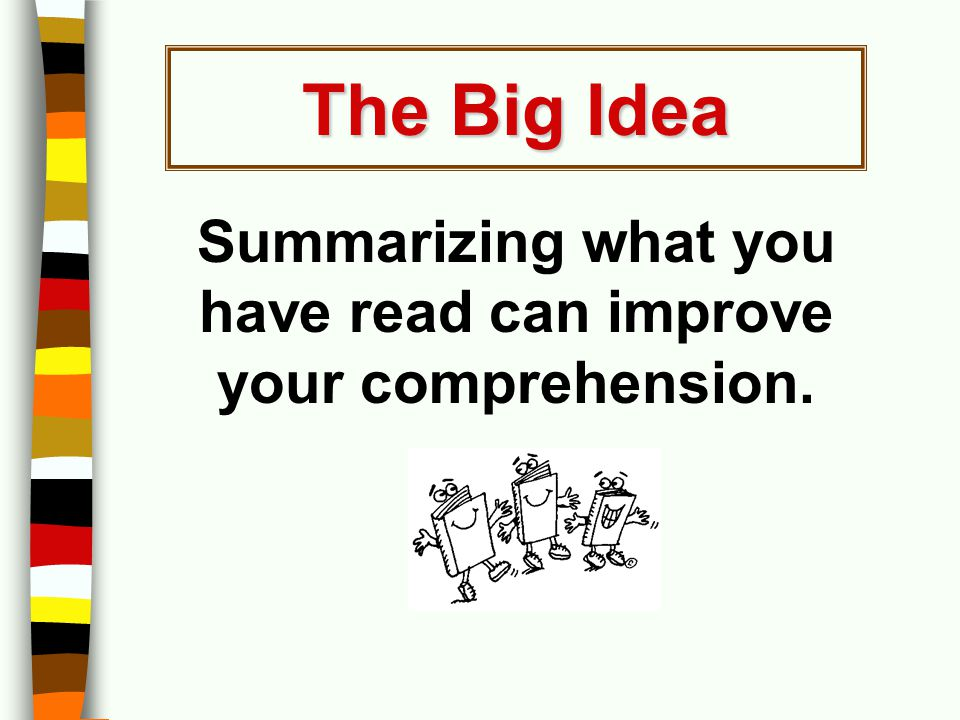 Summarizing what you have read can improve your comprehension. The Big Idea