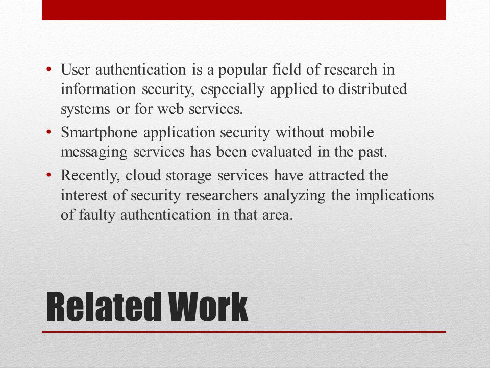 Related Work User authentication is a popular field of research in information security, especially applied to distributed systems or for web services