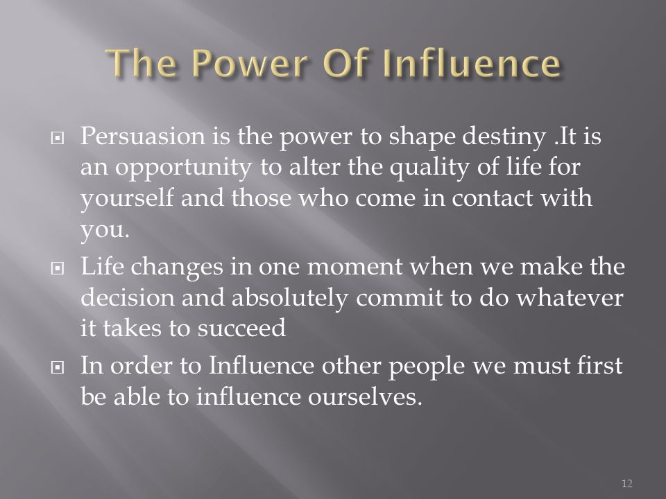  Persuasion is the power to shape destiny.It is an opportunity to alter the quality of life for yourself and those who come in contact with you.