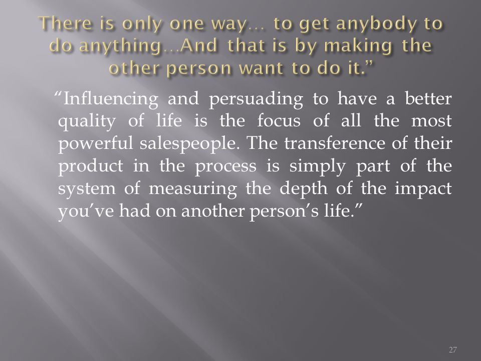 Influencing and persuading to have a better quality of life is the focus of all the most powerful salespeople.
