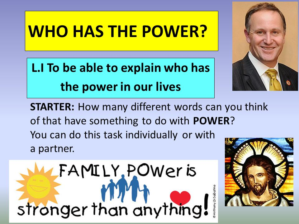 WHO HAS THE POWER? L.I To be able to explain who has the power in our lives STARTER: How many different words can you think of that have something to