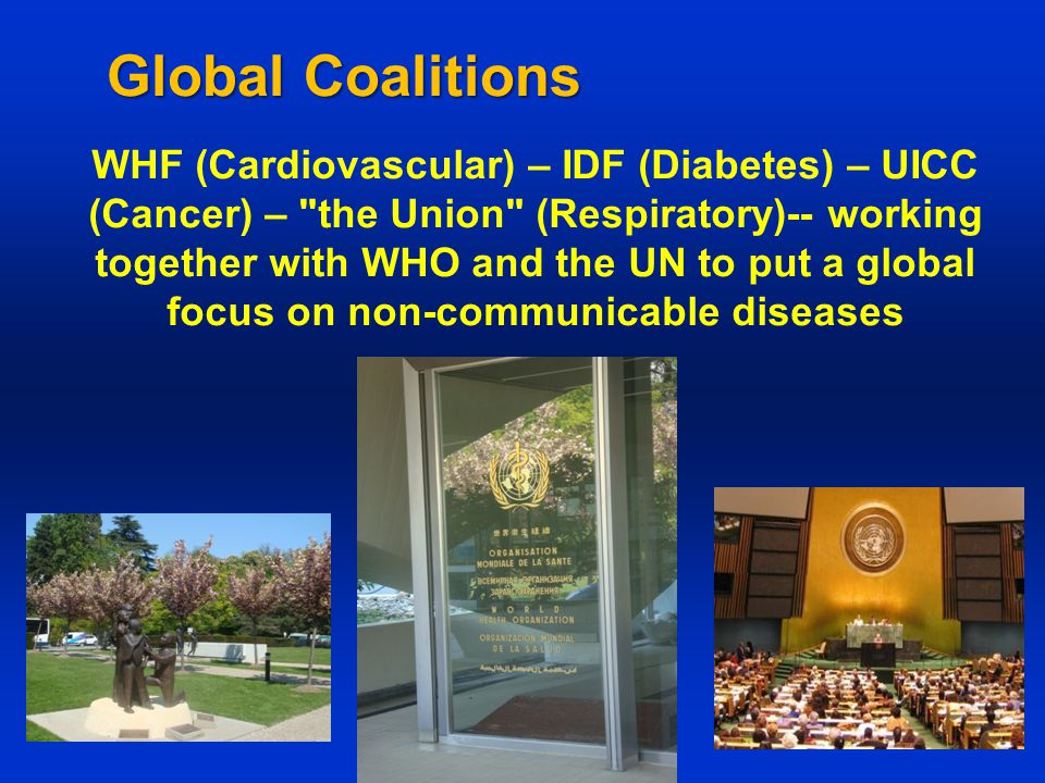 Global Coalitions WHF (Cardiovascular) – IDF (Diabetes) – UICC (Cancer) – the Union (Respiratory)-- working together with WHO and the UN to put a global focus on non-communicable diseases