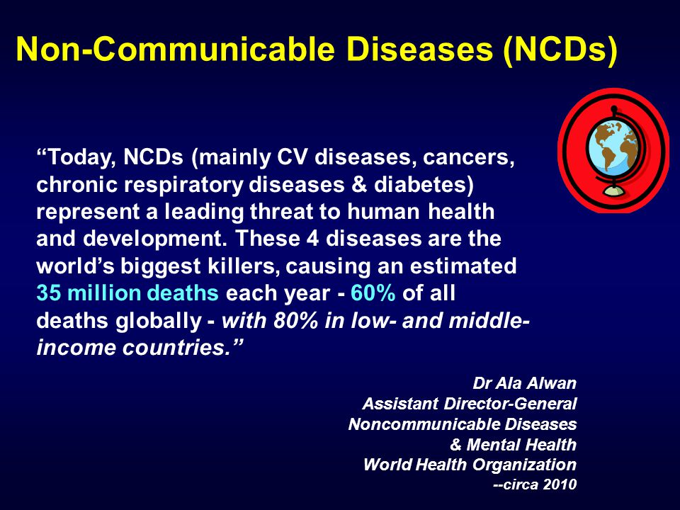 Today, NCDs (mainly CV diseases, cancers, chronic respiratory diseases & diabetes) represent a leading threat to human health and development.