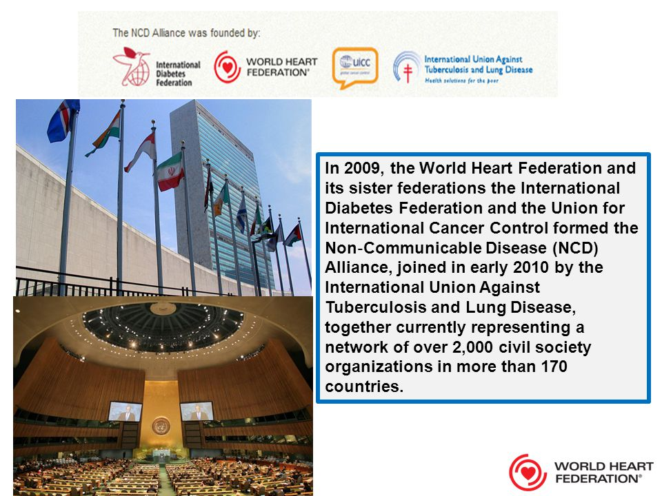 In 2009, the World Heart Federation and its sister federations the International Diabetes Federation and the Union for International Cancer Control formed the Non ‐ Communicable Disease (NCD) Alliance, joined in early 2010 by the International Union Against Tuberculosis and Lung Disease, together currently representing a network of over 2,000 civil society organizations in more than 170 countries.
