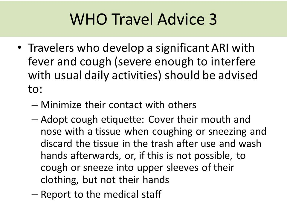 WHO Travel Advice 3 Travelers who develop a significant ARI with fever and cough (severe enough to interfere with usual daily activities) should be ad