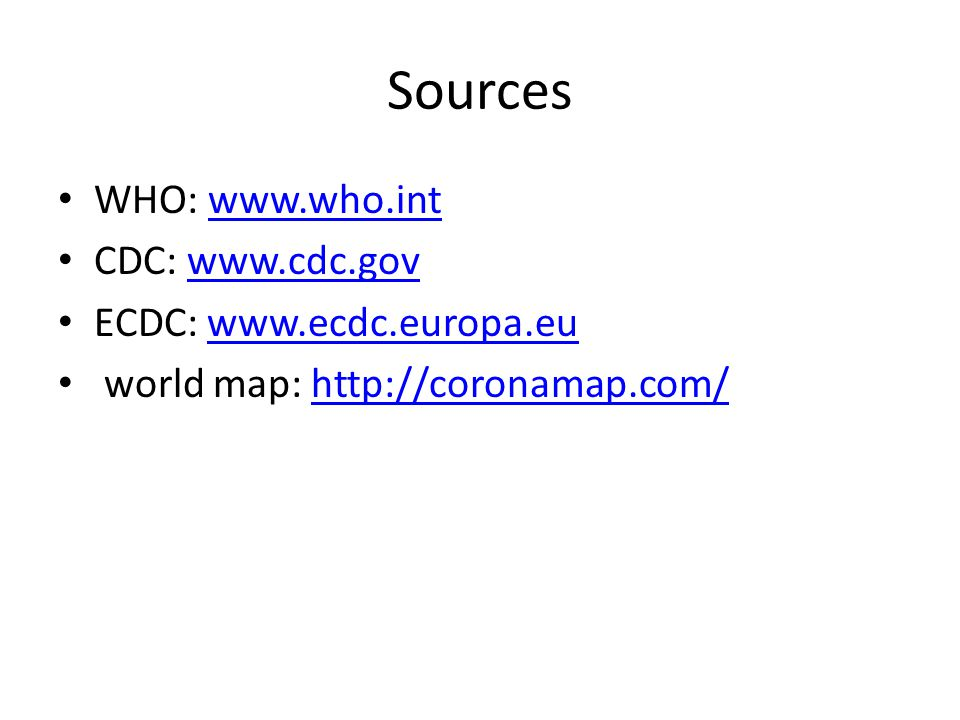 Sources WHO: www.who.intwww.who.int CDC: www.cdc.govwww.cdc.gov ECDC: www.ecdc.europa.euwww.ecdc.europa.eu world map: http://coronamap.com/http://coro