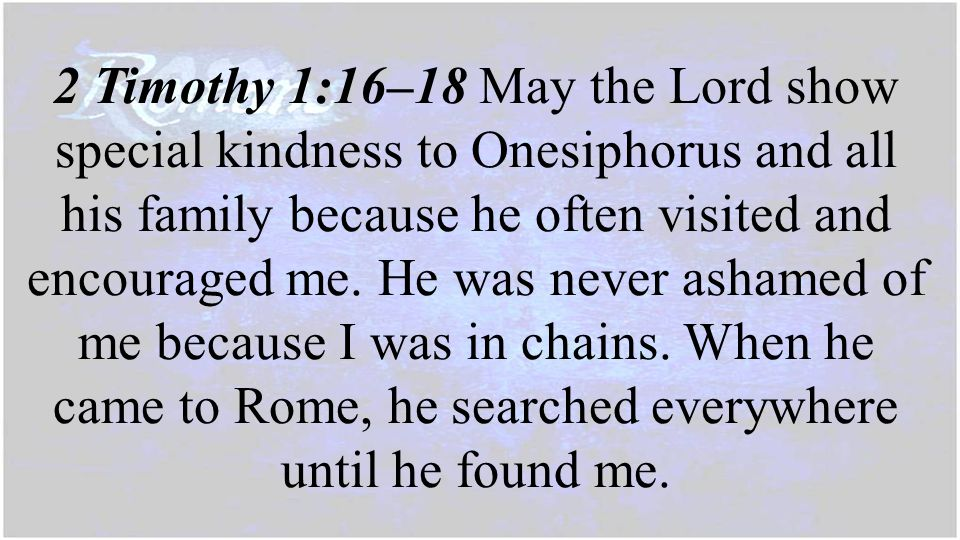 2 Timothy 1:16–18 May the Lord show special kindness to Onesiphorus and all his family because he often visited and encouraged me. He was never ashame