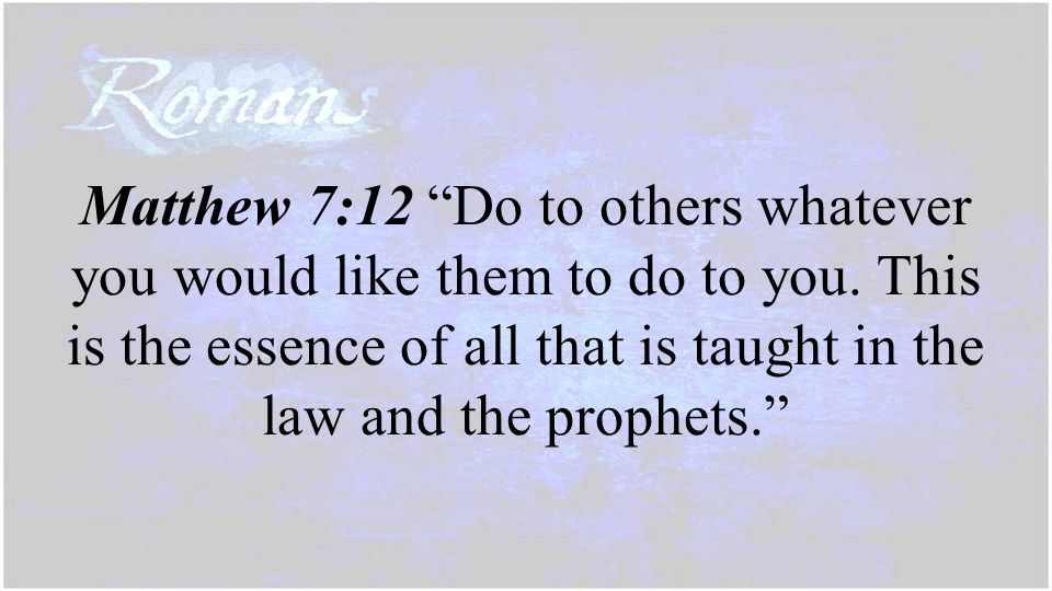"Matthew 7:12 ""Do to others whatever you would like them to do to you. This is the essence of all that is taught in the law and the prophets."""