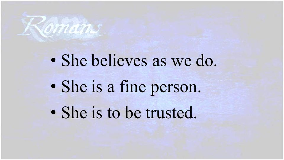 She believes as we do. She is a fine person. She is to be trusted.