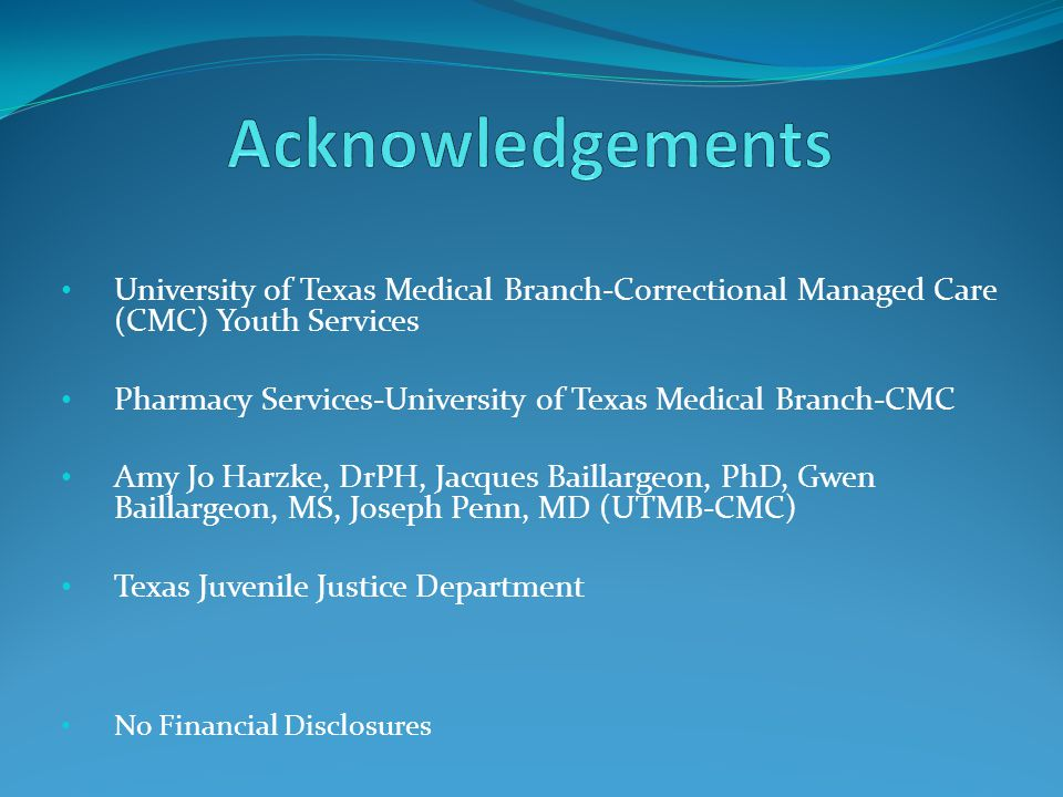 University of Texas Medical Branch-Correctional Managed Care (CMC) Youth Services Pharmacy Services-University of Texas Medical Branch-CMC Amy Jo Harzke, DrPH, Jacques Baillargeon, PhD, Gwen Baillargeon, MS, Joseph Penn, MD (UTMB-CMC) Texas Juvenile Justice Department No Financial Disclosures