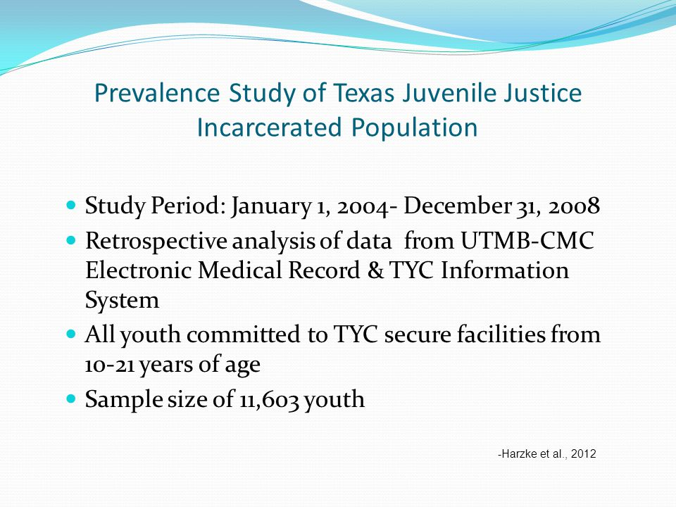 Prevalence Study of Texas Juvenile Justice Incarcerated Population Study Period: January 1, 2004- December 31, 2008 Retrospective analysis of data from UTMB-CMC Electronic Medical Record & TYC Information System All youth committed to TYC secure facilities from 10-21 years of age Sample size of 11,603 youth -Harzke et al., 2012