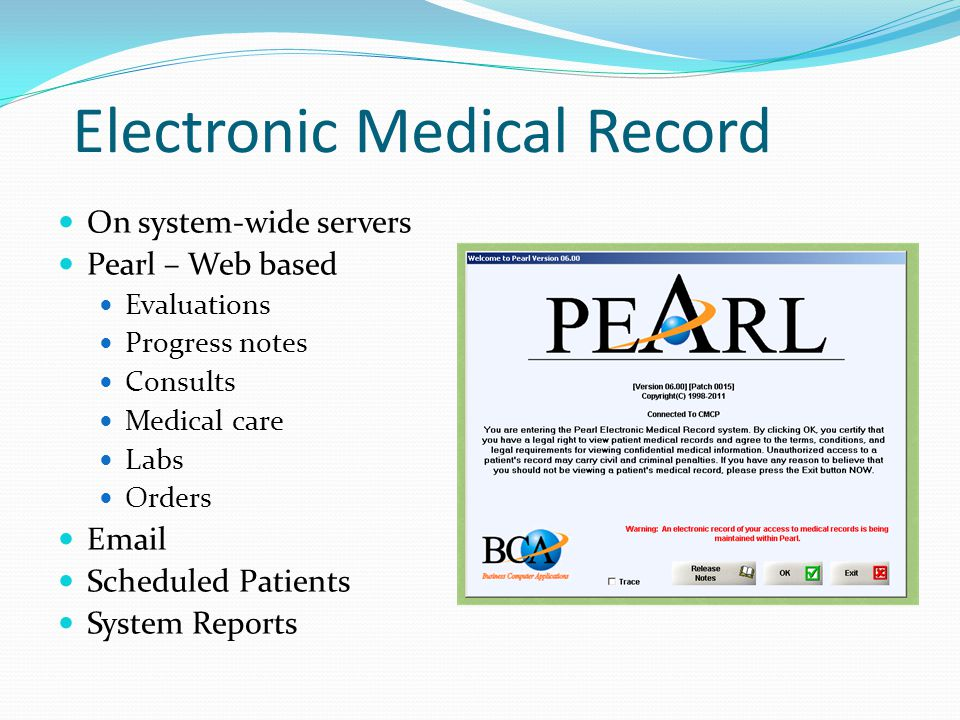 Electronic Medical Record On system-wide servers Pearl – Web based Evaluations Progress notes Consults Medical care Labs Orders Email Scheduled Patients System Reports