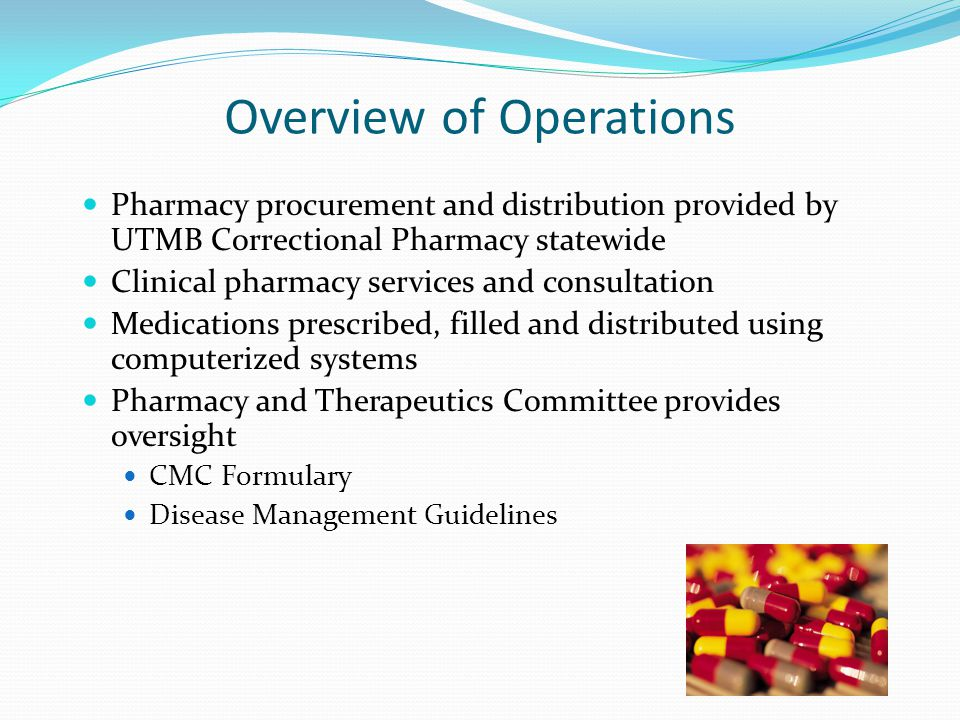 Overview of Operations Pharmacy procurement and distribution provided by UTMB Correctional Pharmacy statewide Clinical pharmacy services and consultation Medications prescribed, filled and distributed using computerized systems Pharmacy and Therapeutics Committee provides oversight CMC Formulary Disease Management Guidelines