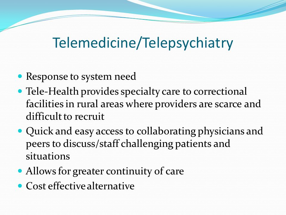Telemedicine/Telepsychiatry Response to system need Tele-Health provides specialty care to correctional facilities in rural areas where providers are scarce and difficult to recruit Quick and easy access to collaborating physicians and peers to discuss/staff challenging patients and situations Allows for greater continuity of care Cost effective alternative
