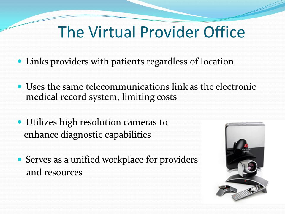The Virtual Provider Office Links providers with patients regardless of location Uses the same telecommunications link as the electronic medical record system, limiting costs Utilizes high resolution cameras to enhance diagnostic capabilities Serves as a unified workplace for providers and resources