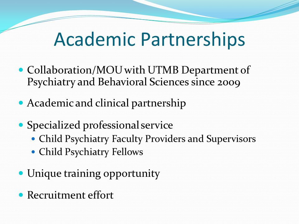 Academic Partnerships Collaboration/MOU with UTMB Department of Psychiatry and Behavioral Sciences since 2009 Academic and clinical partnership Specialized professional service Child Psychiatry Faculty Providers and Supervisors Child Psychiatry Fellows Unique training opportunity Recruitment effort