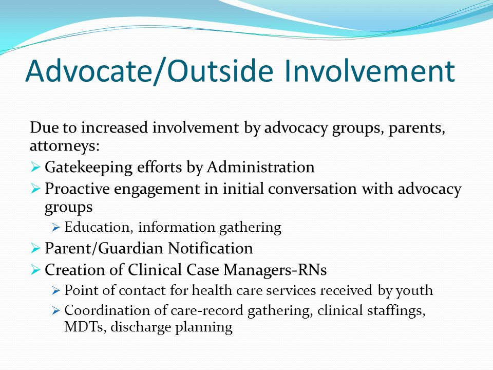 Advocate/Outside Involvement Due to increased involvement by advocacy groups, parents, attorneys:  Gatekeeping efforts by Administration  Proactive engagement in initial conversation with advocacy groups  Education, information gathering  Parent/Guardian Notification  Creation of Clinical Case Managers-RNs  Point of contact for health care services received by youth  Coordination of care-record gathering, clinical staffings, MDTs, discharge planning